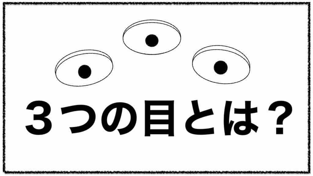【3つの目】視点を増やせば 世界が変わる。重要な3つの視点!