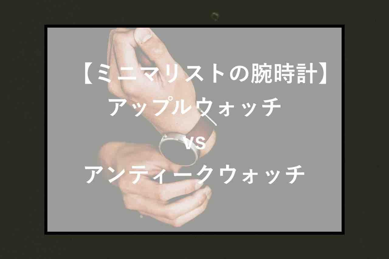 【ミニマリストの腕時計】アップルウォッチvsアンティークウォッチ